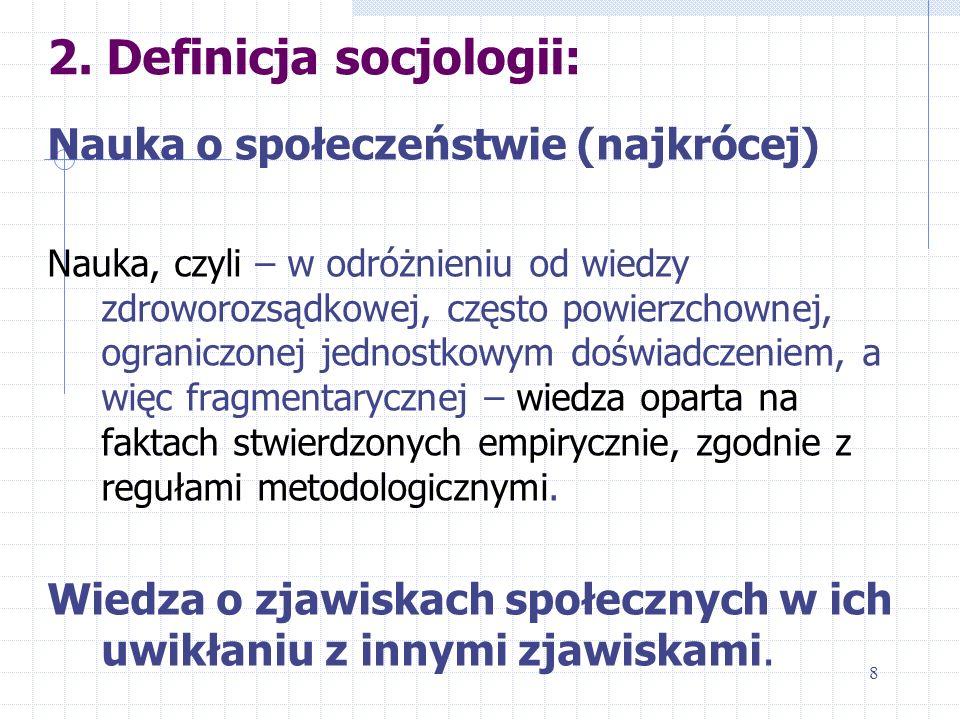 2. Definicja socjologii: Nauka o społeczeństwie (najkrócej) Nauka, czyli – w odróżnieniu od wiedzy zdroworozsądkowej, często powierzchownej, ograniczo