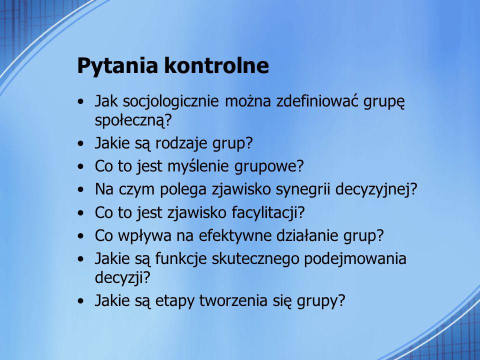 Pytania kontrolne Jak socjologicznie można zdefiniować grupę społeczną? Jakie są rodzaje grup? Co to jest myślenie grupowe? Na czym polega zjawisko sy