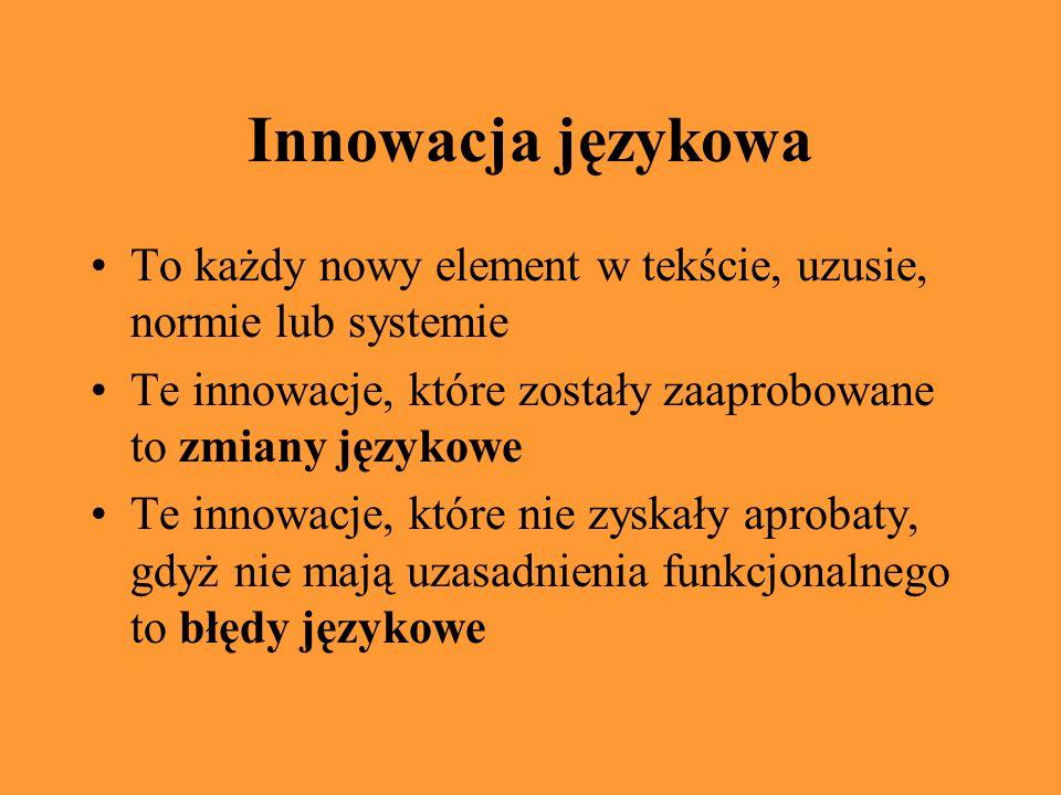 Innowacja językowa To każdy nowy element w tekście, uzusie, normie lub systemie Te innowacje, które zostały zaaprobowane to zmiany językowe Te innowacje, które nie zyskały aprobaty, gdyż nie mają uzasadnienia funkcjonalnego to błędy językowe