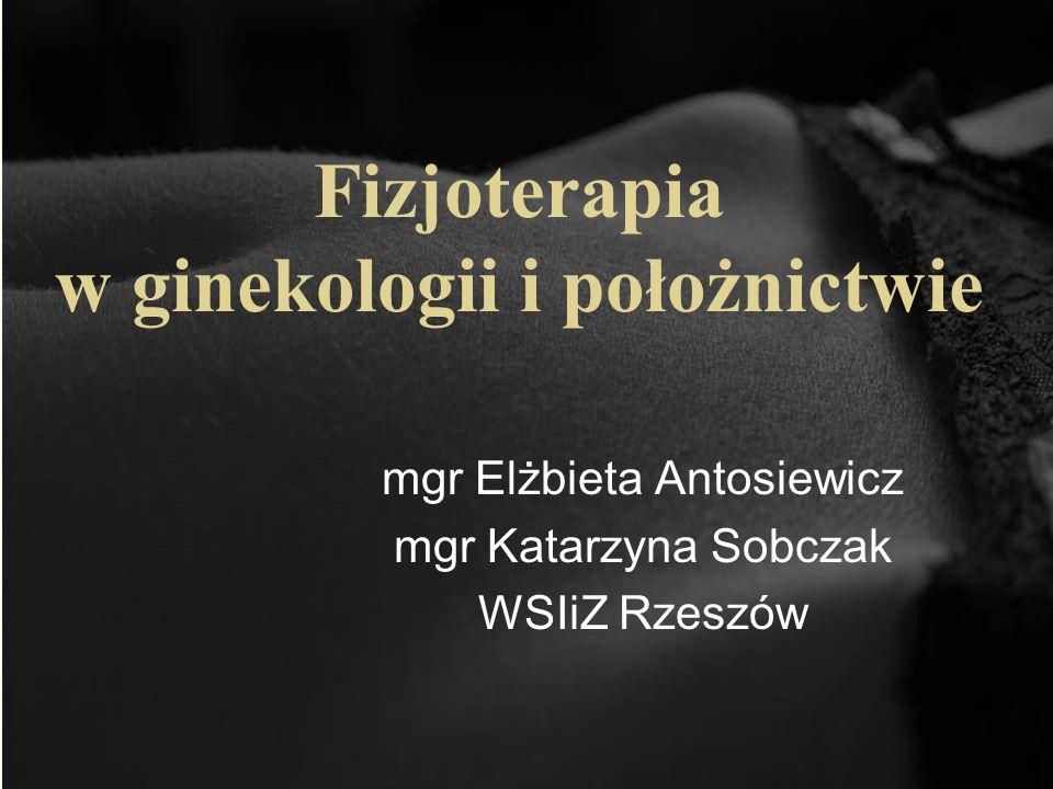 Fizjoterapia w ginekologii i położnictwie mgr Elżbieta Antosiewicz mgr Katarzyna Sobczak WSIiZ Rzeszów