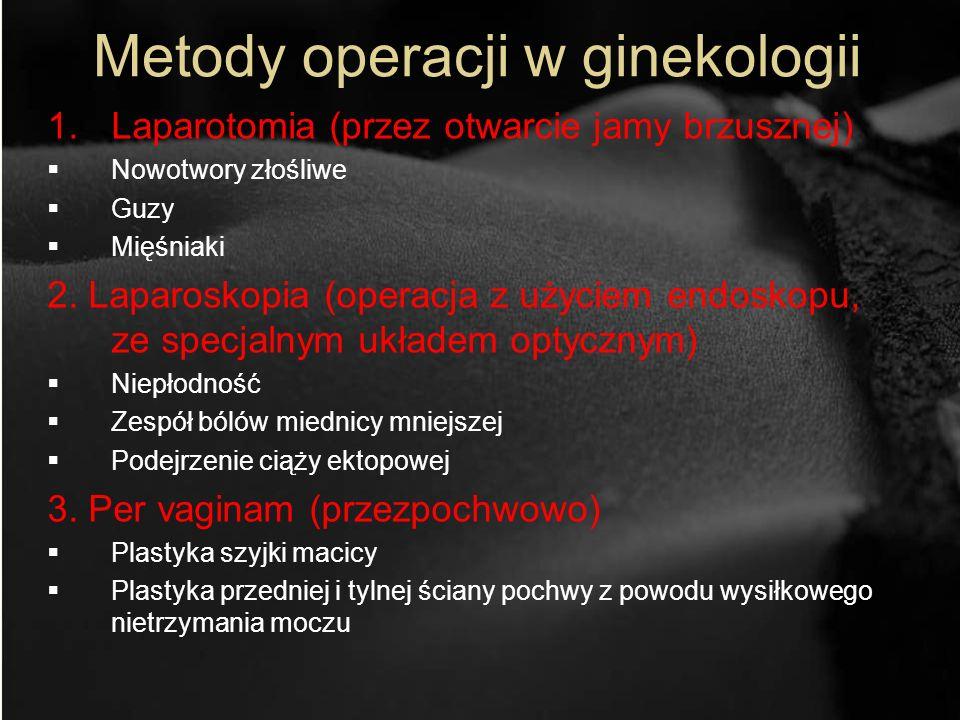 Metody operacji w ginekologii 1.Laparotomia (przez otwarcie jamy brzusznej) Nowotwory złośliwe Guzy Mięśniaki 2. Laparoskopia (operacja z użyciem endo