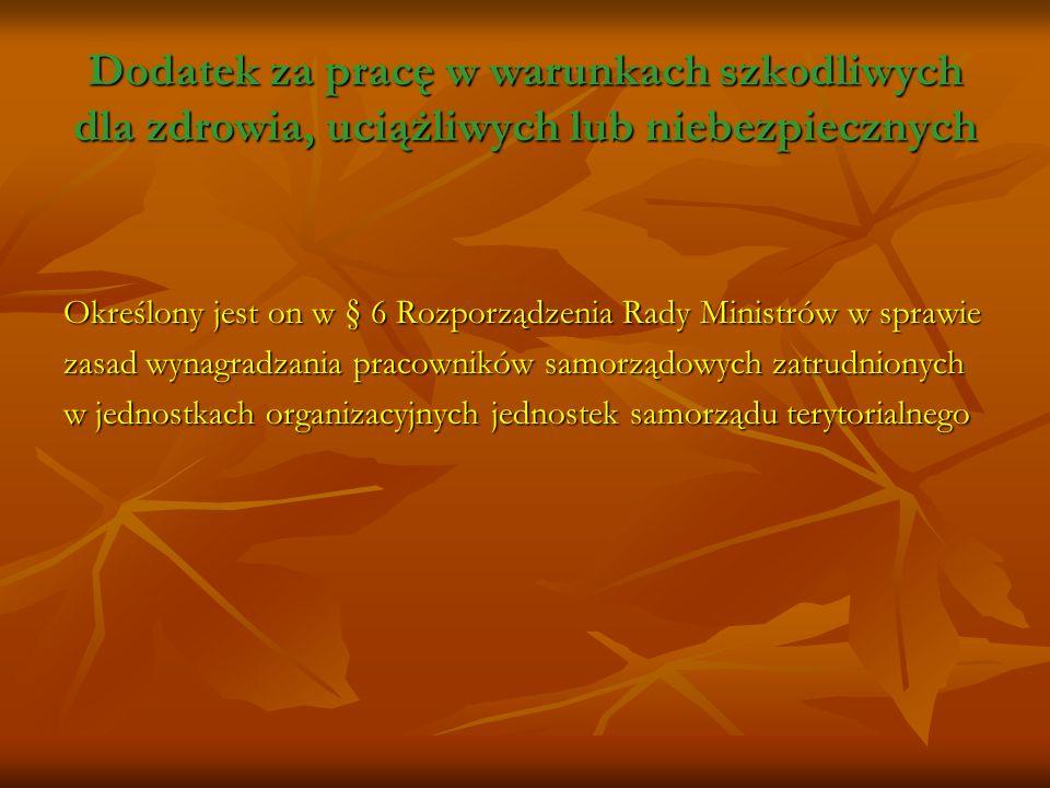 Dodatek za pracę w warunkach szkodliwych dla zdrowia, uciążliwych lub niebezpiecznych Określony jest on w § 6 Rozporządzenia Rady Ministrów w sprawie