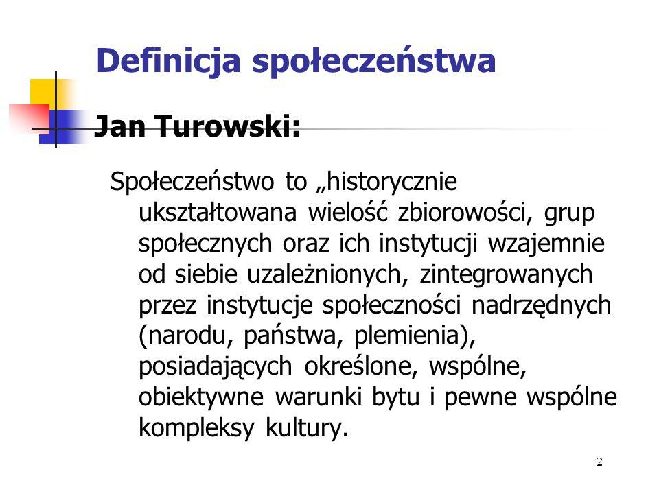 Definicja społeczeństwa Jan Turowski: Społeczeństwo to historycznie ukształtowana wielość zbiorowości, grup społecznych oraz ich instytucji wzajemnie