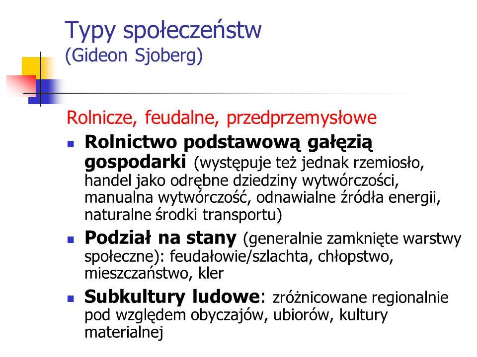 Typy społeczeństw (Gideon Sjoberg) Rolnicze, feudalne, przedprzemysłowe Rolnictwo podstawową gałęzią gospodarki (występuje też jednak rzemiosło, hande