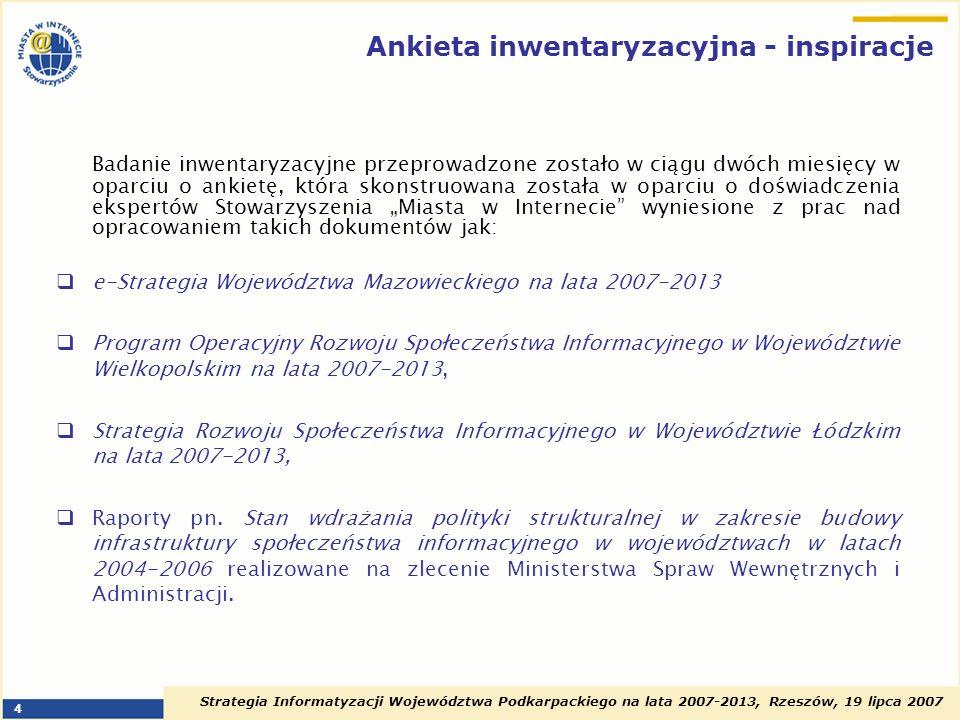 Strategia Informatyzacji Województwa Podkarpackiego na lata 2007-2013, Rzeszów, 19 lipca 2007 5 Cele badania inwentaryzacyjnego Dane zebrane w procesie inwentaryzacji istniejącej infrastruktury i sprzętu teleinformatycznego posłużyć mają w kompletnej, dogłębnej diagnozie stanu obecnego, która stanowić ma punkt wyjścia do zdefiniowania celów, priorytetów i projektów głównych w zakresie społeczeństwa informacyjnego w województwie podkarpackim Inwentaryzacja stanowi również punkt odniesienia dla projektu Studium Rozwoju Sieci Szerokopasmowej w Województwie Podkarpackim, będącego kolejnym elementem realizowanego przez Politechnikę Rzeszowską projektu Strategia informatyzacji i studia rozwoju nowoczesnej publicznej infrastruktury informatycznej