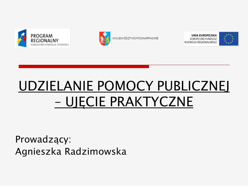 UDZIELANIE POMOCY PUBLICZNEJ – UJĘCIE PRAKTYCZNE Prowadzący: Agnieszka Radzimowska WOJEWÓDZTWO PODKARPACKIE