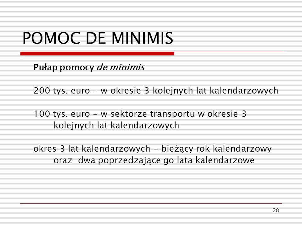 28 POMOC DE MINIMIS Pułap pomocy de minimis 200 tys. euro - w okresie 3 kolejnych lat kalendarzowych 100 tys. euro - w sektorze transportu w okresie 3