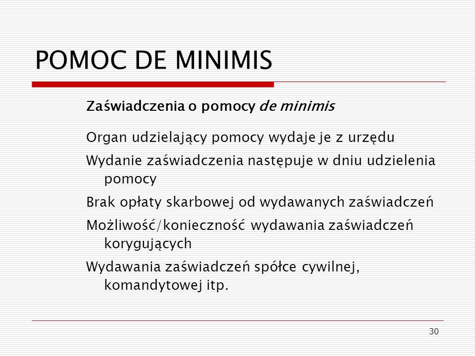 30 POMOC DE MINIMIS Zaświadczenia o pomocy de minimis Organ udzielający pomocy wydaje je z urzędu Wydanie zaświadczenia następuje w dniu udzielenia po