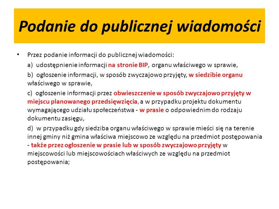 Podanie do publicznej wiadomości Przez podanie informacji do publicznej wiadomości: a) udostępnienie informacji na stronie BIP, organu właściwego w sprawie, b) ogłoszenie informacji, w sposób zwyczajowo przyjęty, w siedzibie organu właściwego w sprawie, c) ogłoszenie informacji przez obwieszczenie w sposób zwyczajowo przyjęty w miejscu planowanego przedsięwzięcia, a w przypadku projektu dokumentu wymagającego udziału społeczeństwa - w prasie o odpowiednim do rodzaju dokumentu zasięgu, d) w przypadku gdy siedziba organu właściwego w sprawie mieści się na terenie innej gminy niż gmina właściwa miejscowo ze względu na przedmiot postępowania - także przez ogłoszenie w prasie lub w sposób zwyczajowo przyjęty w miejscowości lub miejscowościach właściwych ze względu na przedmiot postępowania;