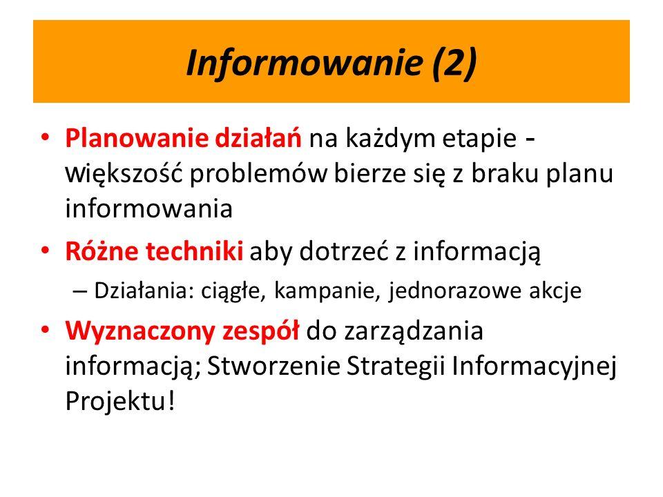 Informowanie (2) Planowanie działań na każdym etapie - w iększość problemów bierze się z braku planu informowania Różne techniki aby dotrzeć z informacją – Działania: ciągłe, kampanie, jednorazowe akcje Wyznaczony zespół do zarządzania informacją; Stworzenie Strategii Informacyjnej Projektu!