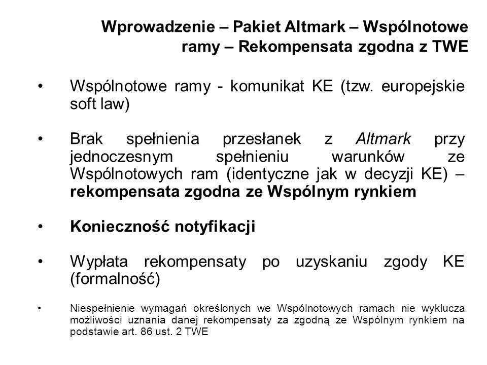 Wprowadzenie – Pakiet Altmark – Wspólnotowe ramy – Rekompensata zgodna z TWE Wspólnotowe ramy - komunikat KE (tzw. europejskie soft law) Brak spełnien