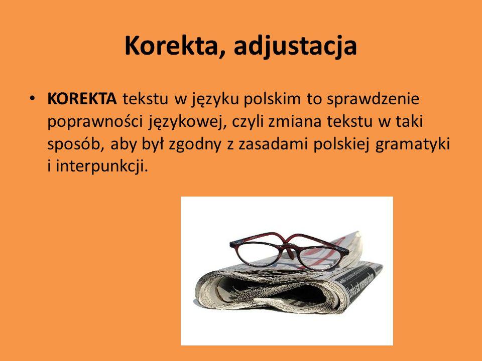 Korekta, adjustacja KOREKTA tekstu w języku polskim to sprawdzenie poprawności językowej, czyli zmiana tekstu w taki sposób, aby był zgodny z zasadami