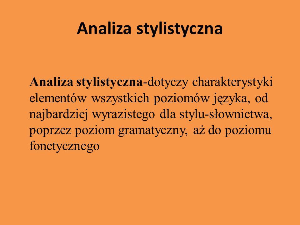 Analiza stylistyczna Analiza stylistyczna-dotyczy charakterystyki elementów wszystkich poziomów języka, od najbardziej wyrazistego dla stylu-słownictw