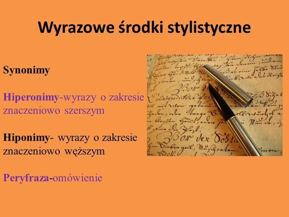 Wyrazowe środki stylistyczne Synonimy Hiperonimy-wyrazy o zakresie znaczeniowo szerszym Hiponimy- wyrazy o zakresie znaczeniowo węższym Peryfraza-omów