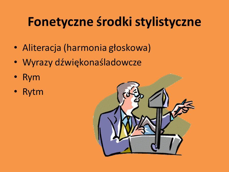 Fonetyczne środki stylistyczne Aliteracja (harmonia głoskowa) Wyrazy dźwiękonaśladowcze Rym Rytm