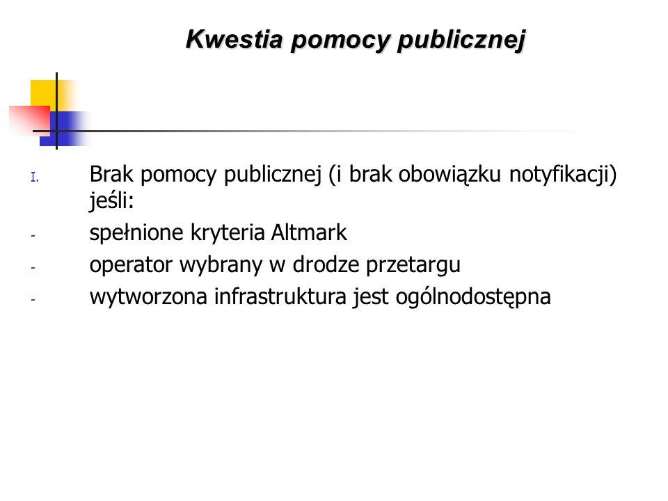 I. Brak pomocy publicznej (i brak obowiązku notyfikacji) jeśli: - spełnione kryteria Altmark - operator wybrany w drodze przetargu - wytworzona infras