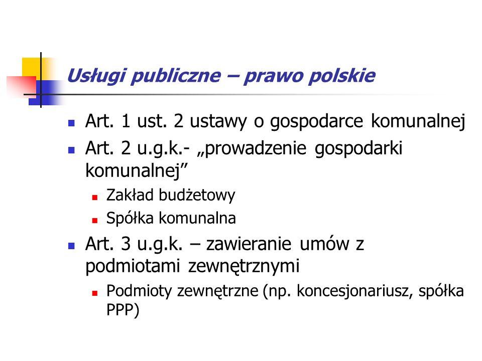 Usługi publiczne – prawo polskie Art. 1 ust. 2 ustawy o gospodarce komunalnej Art. 2 u.g.k.- prowadzenie gospodarki komunalnej Zakład budżetowy Spółka