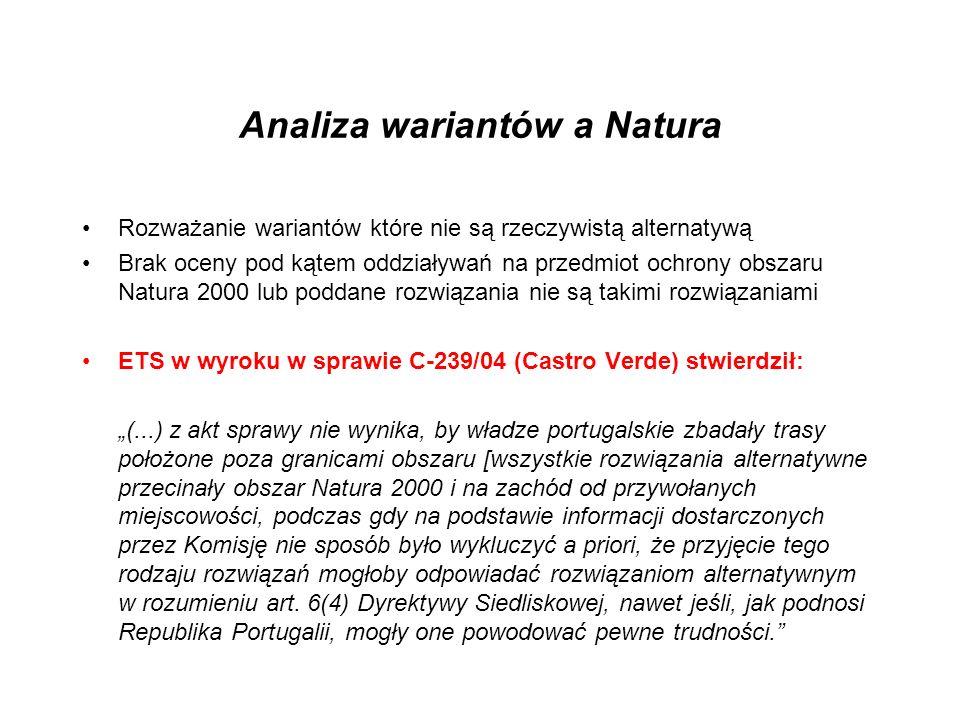 Analiza wariantów a Natura Rozważanie wariantów które nie są rzeczywistą alternatywą Brak oceny pod kątem oddziaływań na przedmiot ochrony obszaru Natura 2000 lub poddane rozwiązania nie są takimi rozwiązaniami ETS w wyroku w sprawie C-239/04 (Castro Verde) stwierdził: (...) z akt sprawy nie wynika, by władze portugalskie zbadały trasy położone poza granicami obszaru [wszystkie rozwiązania alternatywne przecinały obszar Natura 2000 i na zachód od przywołanych miejscowości, podczas gdy na podstawie informacji dostarczonych przez Komisję nie sposób było wykluczyć a priori, że przyjęcie tego rodzaju rozwiązań mogłoby odpowiadać rozwiązaniom alternatywnym w rozumieniu art.