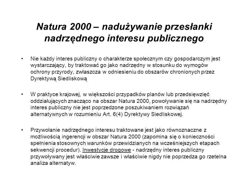 Natura 2000 – nadużywanie przesłanki nadrzędnego interesu publicznego Nie każdy interes publiczny o charakterze społecznym czy gospodarczym jest wystarczający, by traktować go jako nadrzędny w stosunku do wymogów ochrony przyrody, zwłaszcza w odniesieniu do obszarów chronionych przez Dyrektywą Siedliskową W praktyce krajowej, w większości przypadków planów lub przedsięwzięć oddziałujących znacząco na obszar Natura 2000, powoływanie się na nadrzędny interes publiczny nie jest poprzedzone poszukiwaniem rozwiązań alternatywnych w rozumieniu Art.