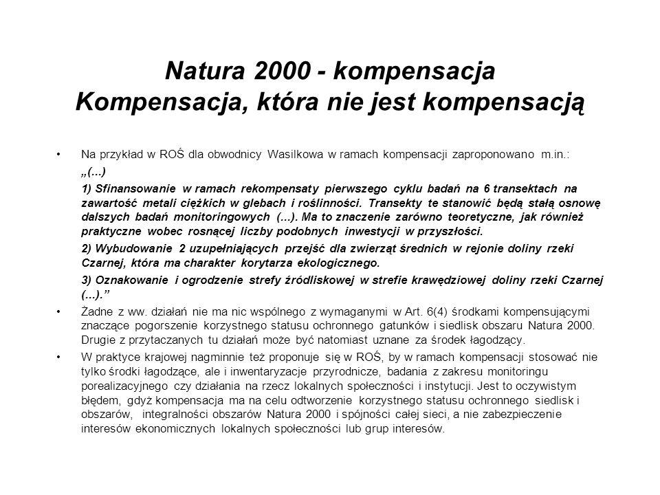 Natura 2000 - kompensacja Kompensacja, która nie jest kompensacją Na przykład w ROŚ dla obwodnicy Wasilkowa w ramach kompensacji zaproponowano m.in.: (...) 1) Sfinansowanie w ramach rekompensaty pierwszego cyklu badań na 6 transektach na zawartość metali ciężkich w glebach i roślinności.