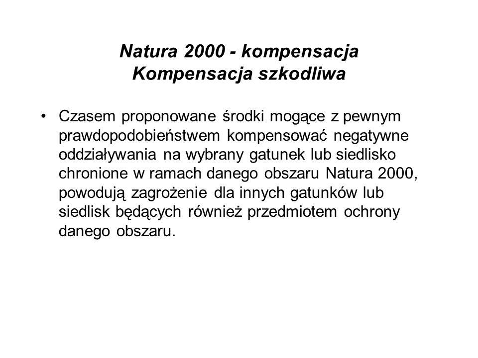Natura 2000 - kompensacja Kompensacja szkodliwa Czasem proponowane środki mogące z pewnym prawdopodobieństwem kompensować negatywne oddziaływania na wybrany gatunek lub siedlisko chronione w ramach danego obszaru Natura 2000, powodują zagrożenie dla innych gatunków lub siedlisk będących również przedmiotem ochrony danego obszaru.
