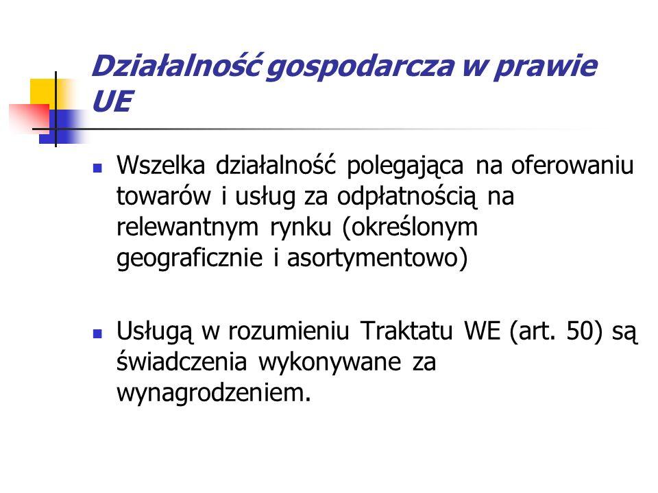 Działalność gospodarcza w prawie UE Wszelka działalność polegająca na oferowaniu towarów i usług za odpłatnością na relewantnym rynku (określonym geog