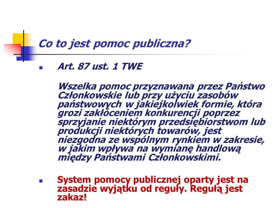 Co to jest pomoc publiczna? Art. 87 ust. 1 TWE Wszelka pomoc przyznawana przez Państwo Członkowskie lub przy użyciu zasobów państwowych w jakiejkolwie