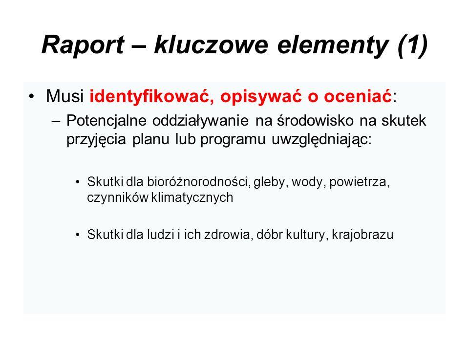 Raport – kluczowe elementy (1) Musi identyfikować, opisywać o oceniać: –Potencjalne oddziaływanie na środowisko na skutek przyjęcia planu lub programu