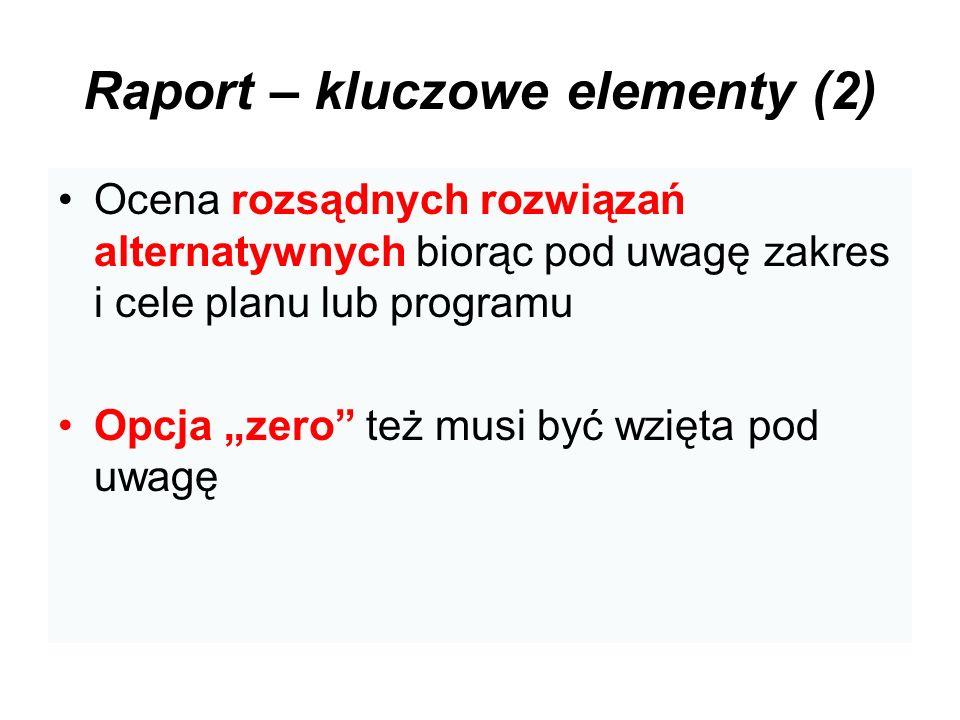 Raport – kluczowe elementy (2) Ocena rozsądnych rozwiązań alternatywnych biorąc pod uwagę zakres i cele planu lub programu Opcja zero też musi być wzi
