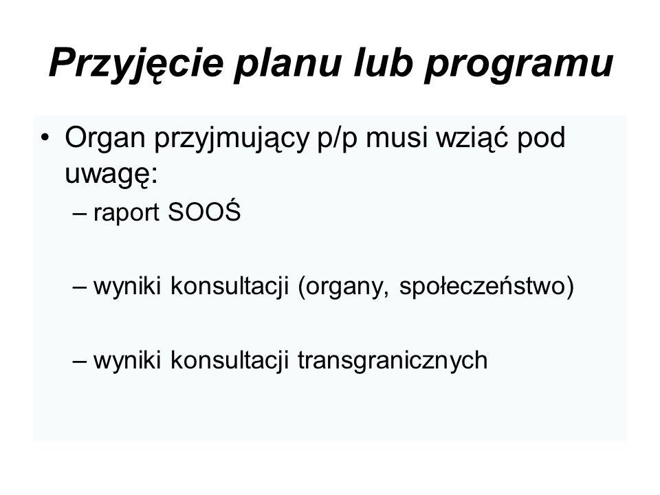 Przyjęcie planu lub programu Organ przyjmujący p/p musi wziąć pod uwagę: –raport SOOŚ –wyniki konsultacji (organy, społeczeństwo) –wyniki konsultacji