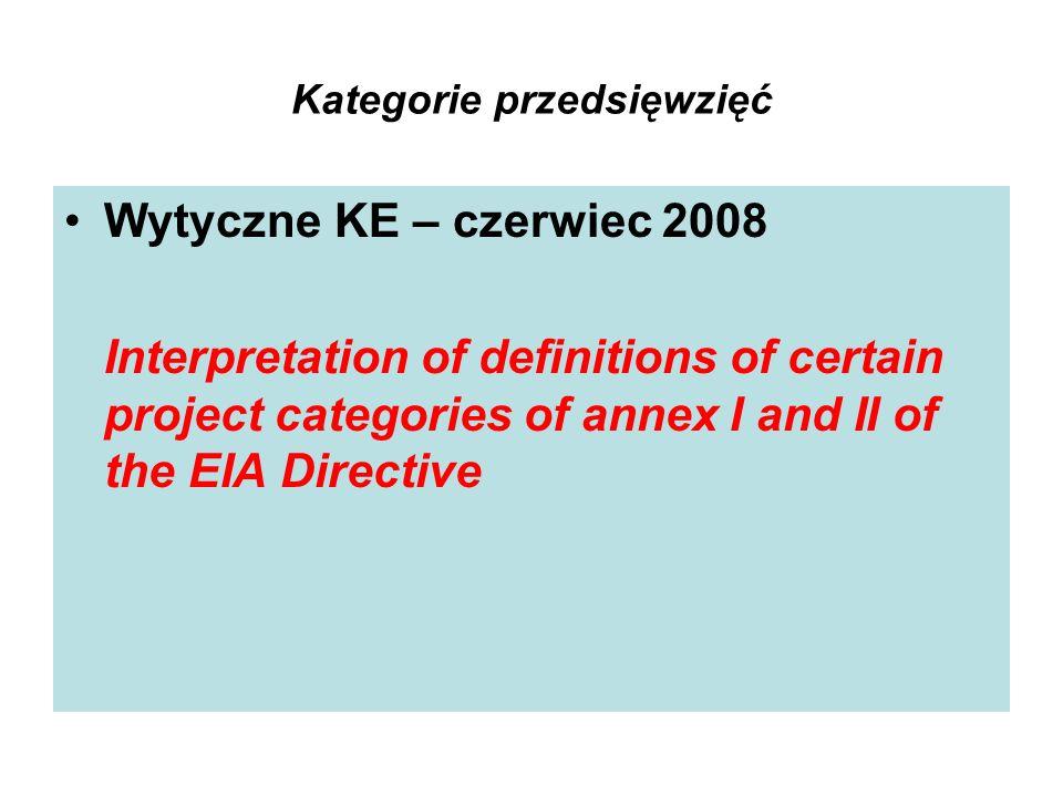Kategorie przedsięwzięć Wytyczne KE – czerwiec 2008 Interpretation of definitions of certain project categories of annex I and II of the EIA Directive