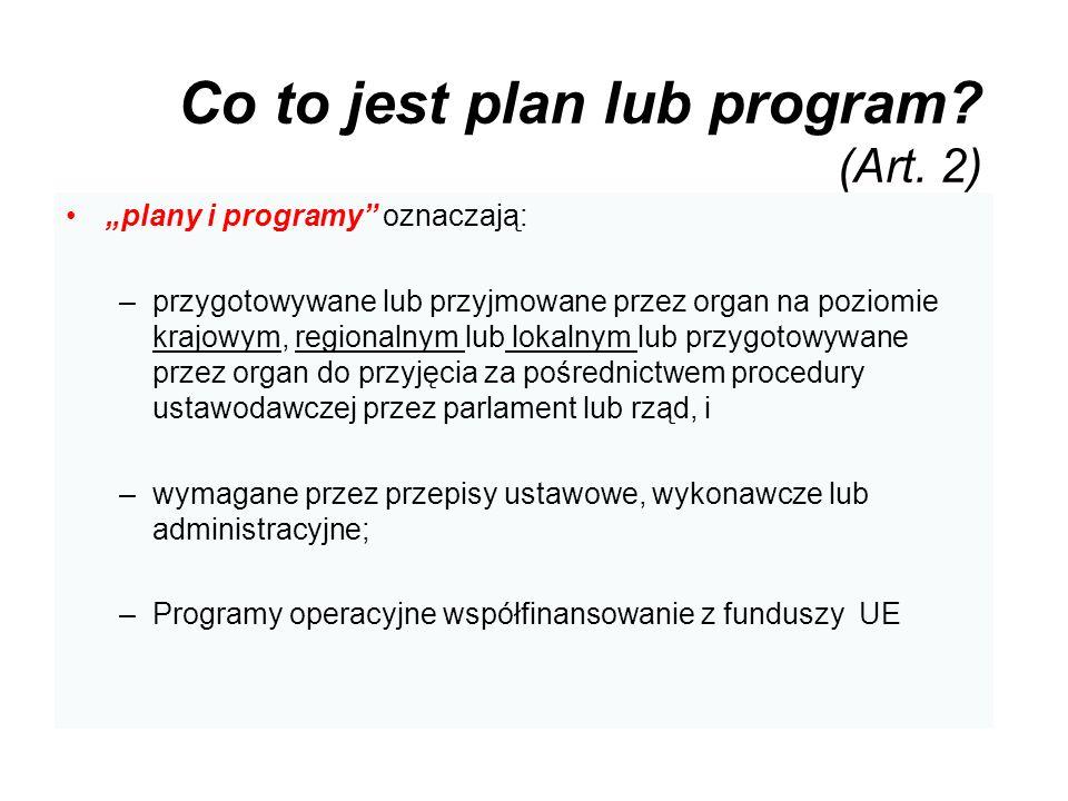 Co to jest plan lub program? (Art. 2) plany i programy oznaczają: –przygotowywane lub przyjmowane przez organ na poziomie krajowym, regionalnym lub lo