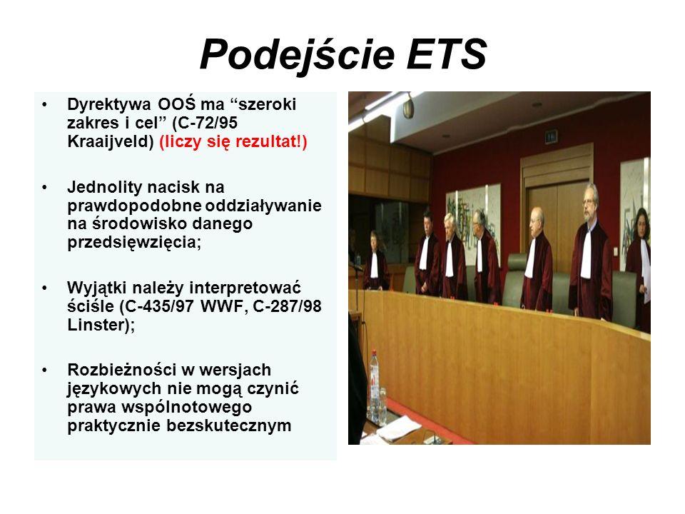 Podejście ETS Dyrektywa OOŚ ma szeroki zakres i cel (C-72/95 Kraaijveld) (liczy się rezultat!) Jednolity nacisk na prawdopodobne oddziaływanie na środ