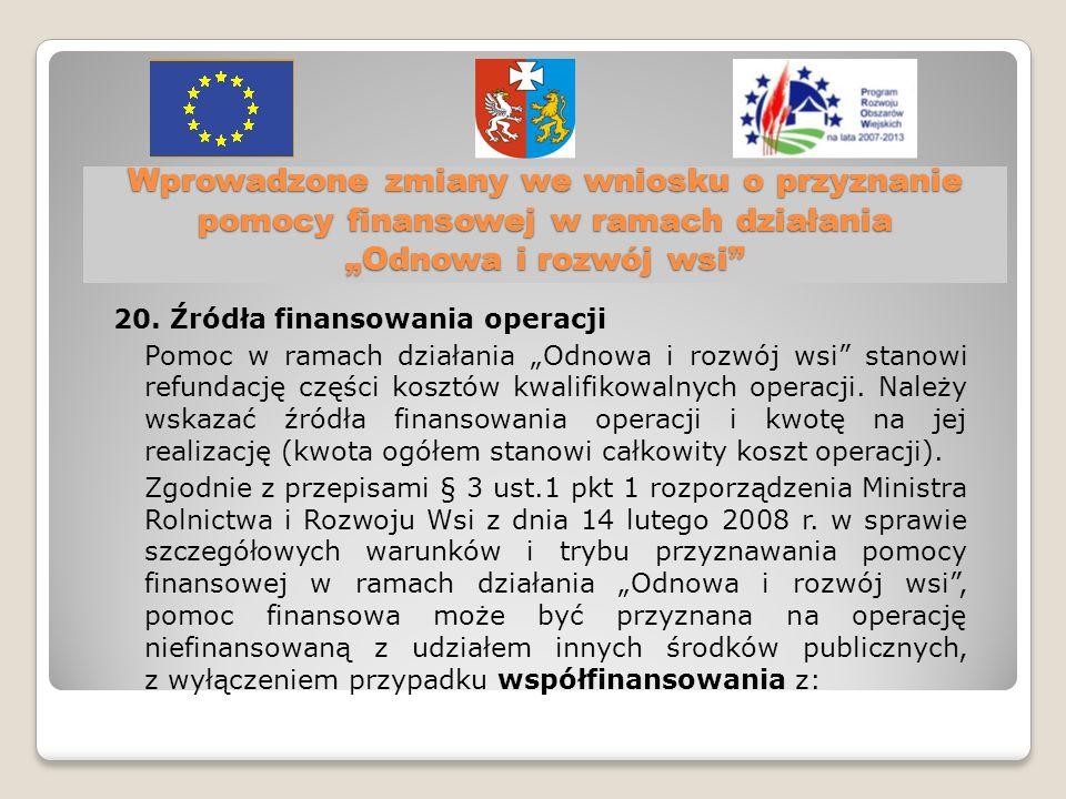 20. Źródła finansowania operacji Pomoc w ramach działania Odnowa i rozwój wsi stanowi refundację części kosztów kwalifikowalnych operacji. Należy wska