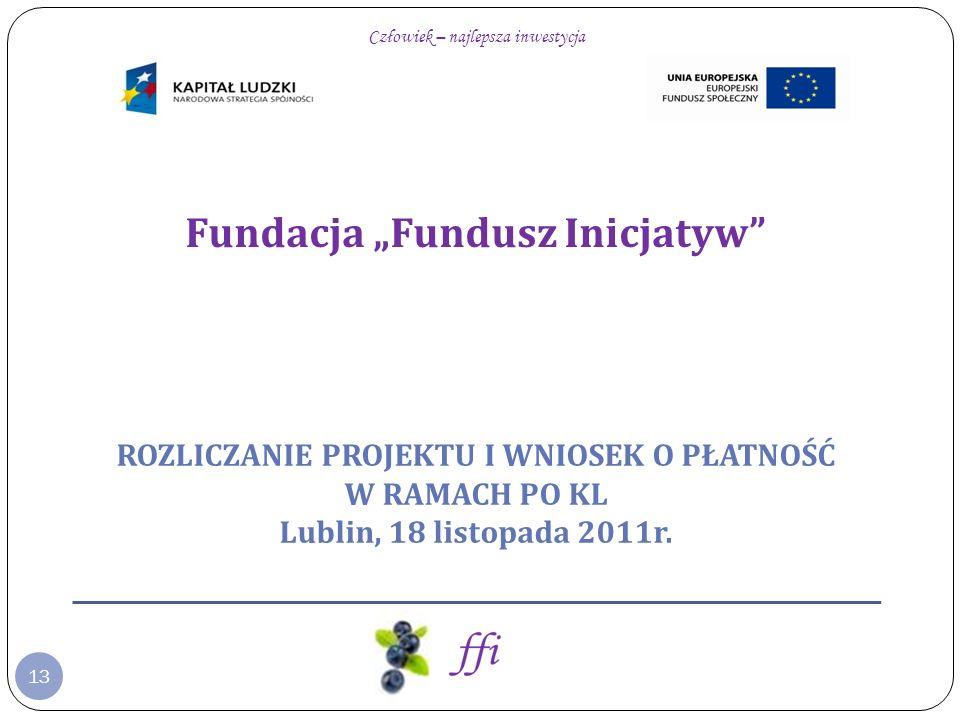 Fundacja Fundusz Inicjatyw Człowiek – najlepsza inwestycja ROZLICZANIE PROJEKTU I WNIOSEK O PŁATNOŚĆ W RAMACH PO KL Lublin, 18 listopada 2011r. 13