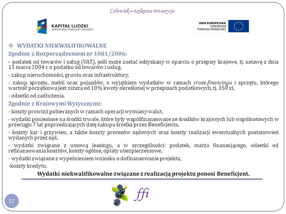 17 WYDATKI NIEKWALIFIKOWALNE Zgodnie z Rozporządzeniem nr 1081/2006: - podatek od towarów i usług (VAT), jeśli może zostać odzyskany w oparciu o przep