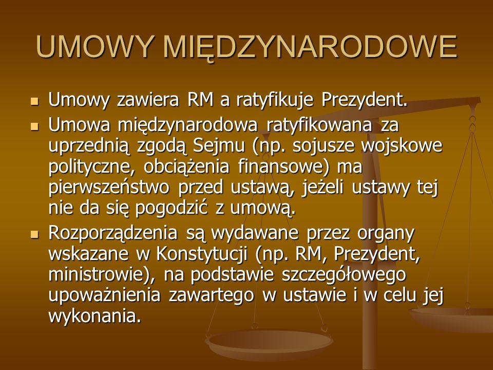 UMOWY MIĘDZYNARODOWE Umowy zawiera RM a ratyfikuje Prezydent. Umowy zawiera RM a ratyfikuje Prezydent. Umowa międzynarodowa ratyfikowana za uprzednią