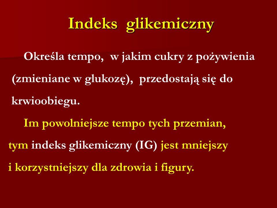 Indeks glikemiczny Określa tempo, w jakim cukry z pożywienia (zmieniane w glukozę), przedostają się do krwioobiegu. Im powolniejsze tempo tych przemia