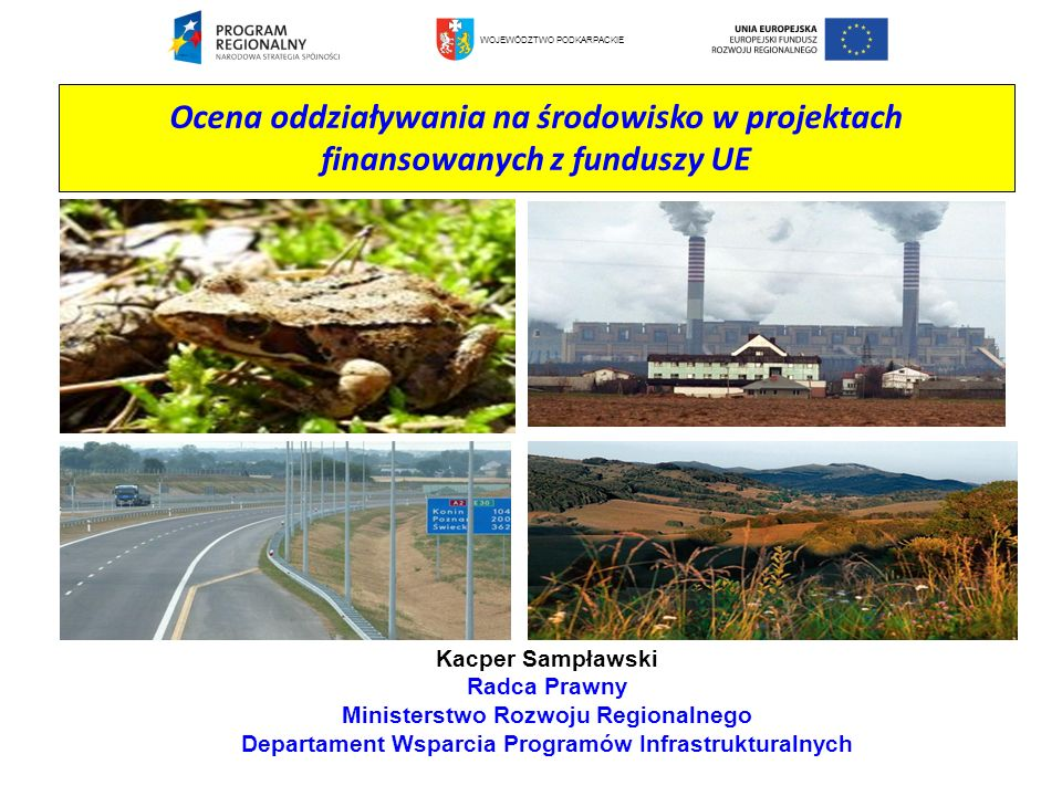 Ocena oddziaływania na środowisko w projektach finansowanych z funduszy UE Kacper Sampławski Radca Prawny Ministerstwo Rozwoju Regionalnego Departamen