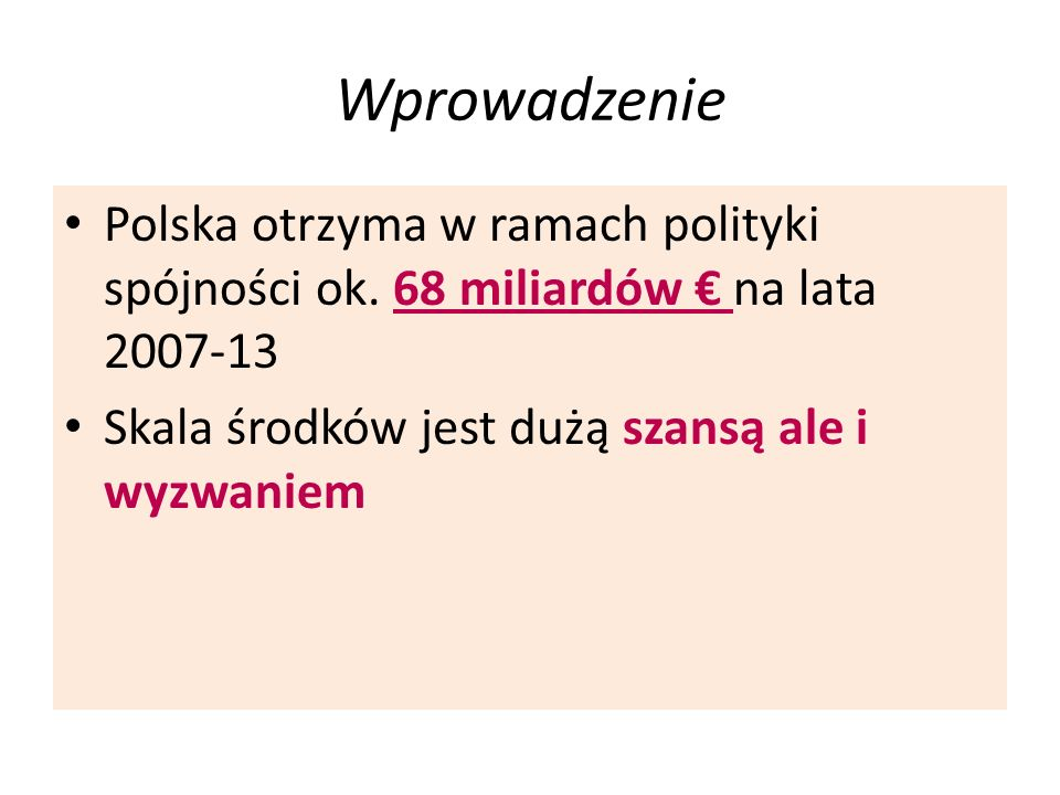 Wprowadzenie Polska otrzyma w ramach polityki spójności ok. 68 miliardów na lata 2007-13 Skala środków jest dużą szansą ale i wyzwaniem