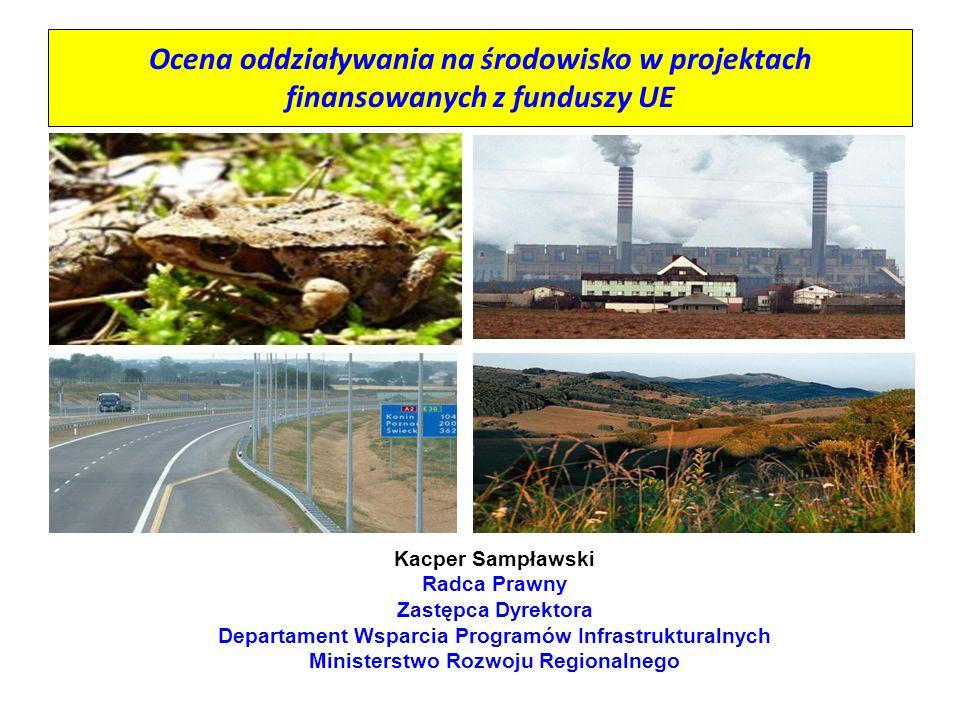 Ocena oddziaływania na środowisko w projektach finansowanych z funduszy UE Kacper Sampławski Radca Prawny Zastępca Dyrektora Departament Wsparcia Prog