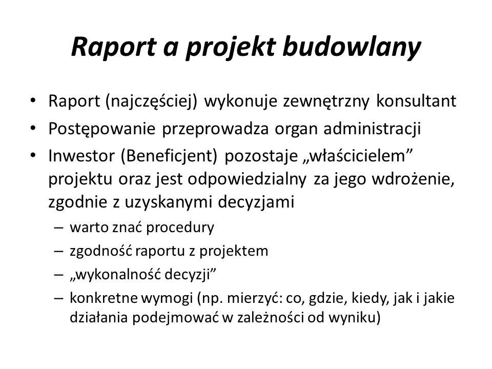 Raport a projekt budowlany Raport (najczęściej) wykonuje zewnętrzny konsultant Postępowanie przeprowadza organ administracji Inwestor (Beneficjent) po