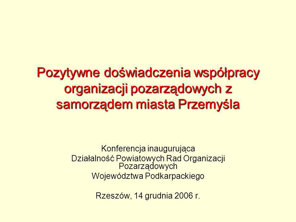 Pozytywne doświadczenia współpracy organizacji pozarządowych z samorządem miasta Przemyśla Konferencja inaugurująca Działalność Powiatowych Rad Organizacji Pozarządowych Województwa Podkarpackiego Rzeszów, 14 grudnia 2006 r.