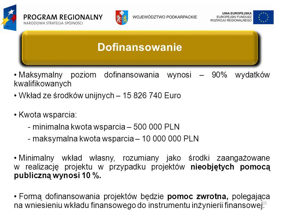 10 Dofinansowanie Maksymalny poziom dofinansowania wynosi – 90% wydatków kwalifikowanych Wkład ze środków unijnych – 15 826 740 Euro Kwota wsparcia: - minimalna kwota wsparcia – 500 000 PLN - maksymalna kwota wsparcia – 10 000 000 PLN Minimalny wkład własny, rozumiany jako środki zaangażowane w realizację projektu w przypadku projektów nieobjętych pomocą publiczną wynosi 10 %.