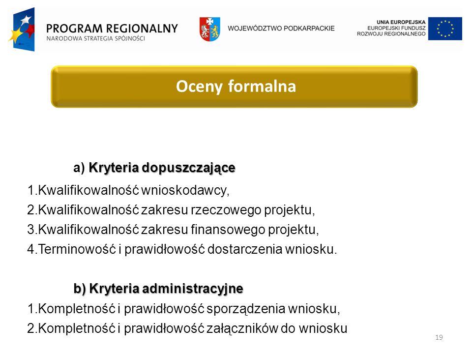 19 Oceny formalna Kryteria dopuszczające a) Kryteria dopuszczające 1.Kwalifikowalność wnioskodawcy, 2.Kwalifikowalność zakresu rzeczowego projektu, 3.Kwalifikowalność zakresu finansowego projektu, 4.Terminowość i prawidłowość dostarczenia wniosku.