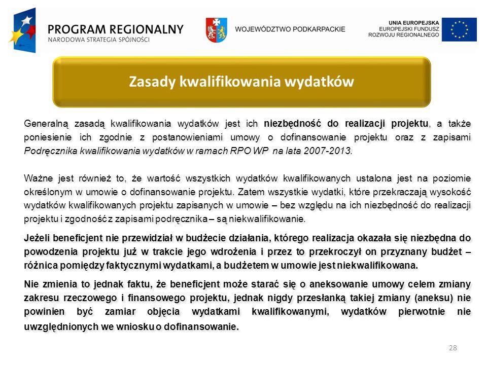 28 Zasady kwalifikowania wydatków Generalną zasadą kwalifikowania wydatków jest ich niezbędność do realizacji projektu, a także poniesienie ich zgodnie z postanowieniami umowy o dofinansowanie projektu oraz z zapisami Podręcznika kwalifikowania wydatków w ramach RPO WP na lata 2007-2013.