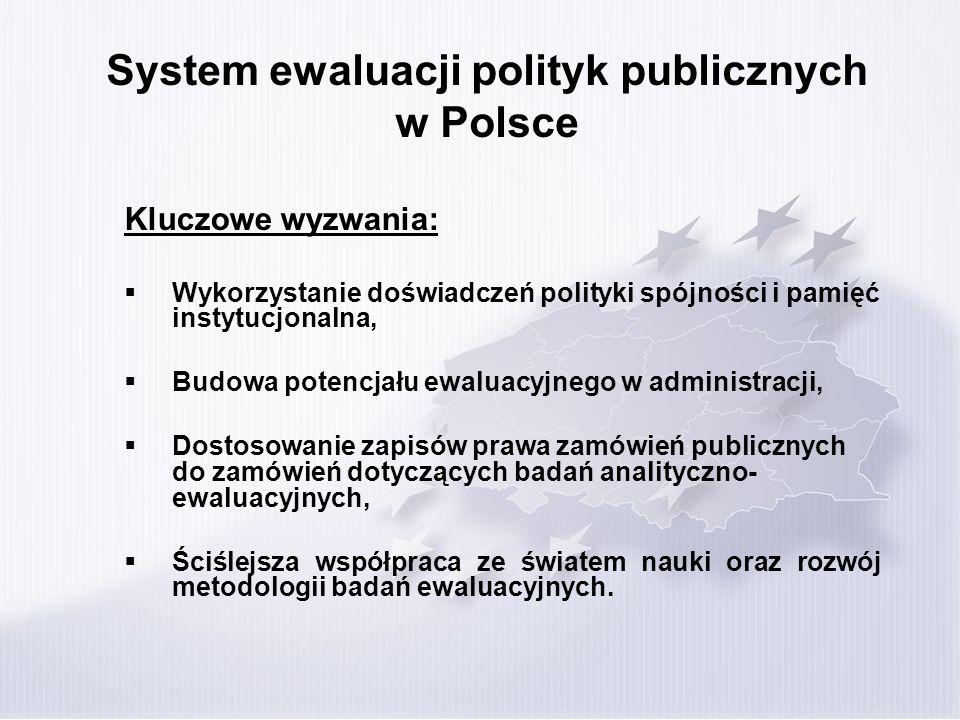 System ewaluacji polityk publicznych w Polsce Kluczowe wyzwania: Wykorzystanie doświadczeń polityki spójności i pamięć instytucjonalna, Budowa potencjału ewaluacyjnego w administracji, Dostosowanie zapisów prawa zamówień publicznych do zamówień dotyczących badań analityczno- ewaluacyjnych, Ściślejsza współpraca ze światem nauki oraz rozwój metodologii badań ewaluacyjnych.