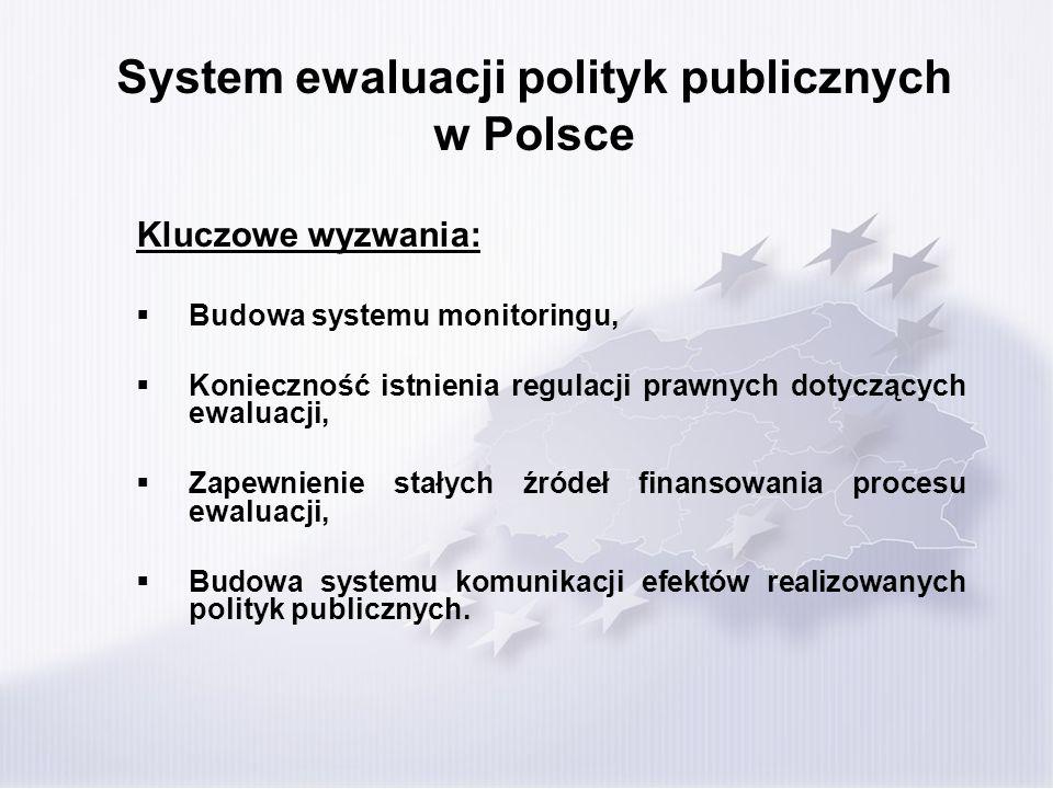 System ewaluacji polityk publicznych w Polsce Kluczowe wyzwania: Budowa systemu monitoringu, Konieczność istnienia regulacji prawnych dotyczących ewaluacji, Zapewnienie stałych źródeł finansowania procesu ewaluacji, Budowa systemu komunikacji efektów realizowanych polityk publicznych.