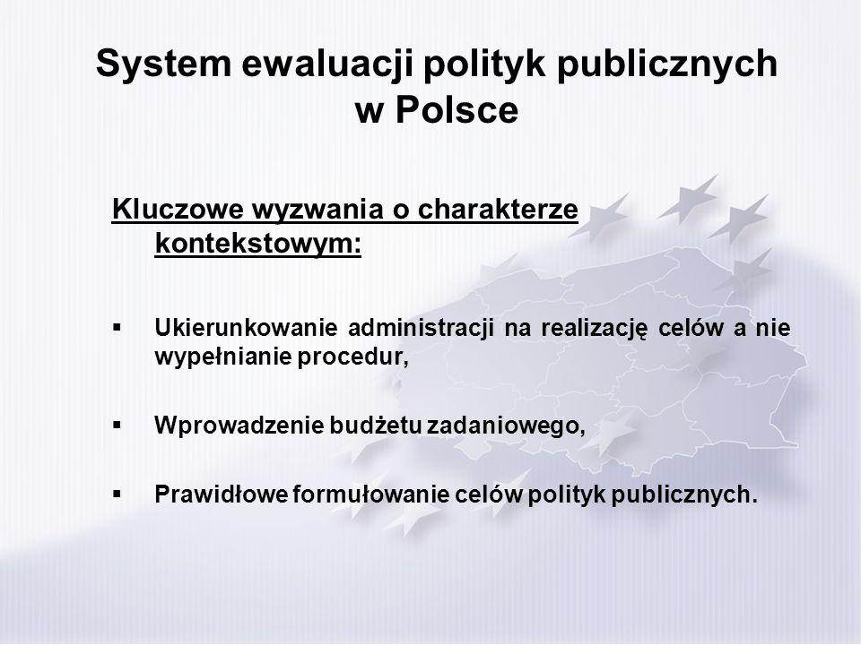 System ewaluacji polityk publicznych w Polsce Kluczowe wyzwania o charakterze kontekstowym: Ukierunkowanie administracji na realizację celów a nie wypełnianie procedur, Wprowadzenie budżetu zadaniowego, Prawidłowe formułowanie celów polityk publicznych.