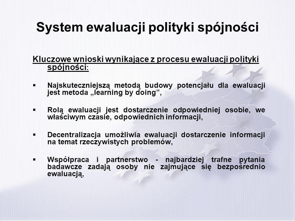 System ewaluacji polityki spójności Kluczowe wnioski wynikające z procesu ewaluacji polityki spójności : Najskuteczniejszą metodą budowy potencjału dla ewaluacji jest metoda learning by doing, Rolą ewaluacji jest dostarczenie odpowiedniej osobie, we właściwym czasie, odpowiednich informacji, Decentralizacja umożliwia ewaluacji dostarczenie informacji na temat rzeczywistych problemów, Współpraca i partnerstwo - najbardziej trafne pytania badawcze zadają osoby nie zajmujące się bezpośrednio ewaluacją,